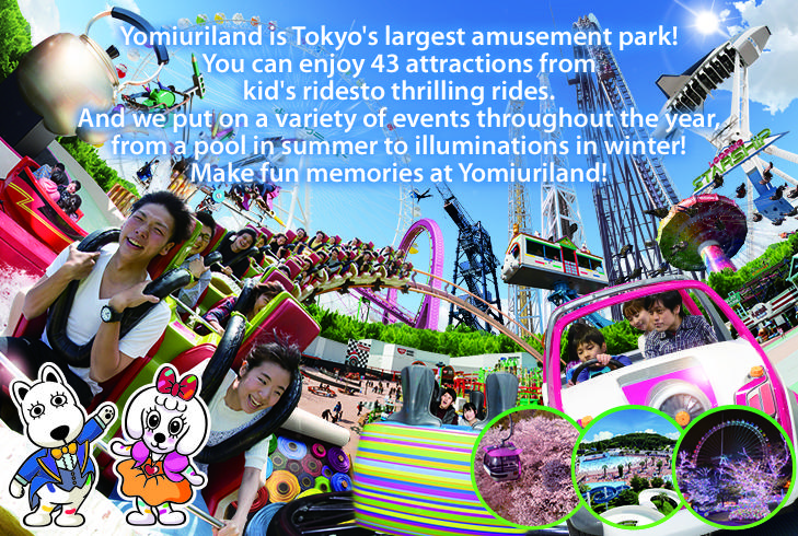 Yomiuriland is Tokyo's largest amusement park! You can enjoy 44 attractions from kid's ridesto thrilling rides. And we put on a variety of events throughout the year, from a pool in summer to illuminations in winter! Make fun memories at Yomiuriland!