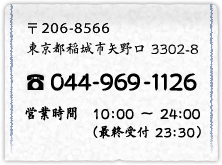 〒206-8566 3302-8, Yanokuchi, Inagi-shi, Tokyo telephone: 044-969-1126 business hours: From 10:00 to 24:00 (the last receptionist: at 23:30)